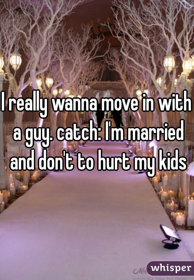 I really wanna move in with a guy. catch: I'm married and don't to hurt my kids
