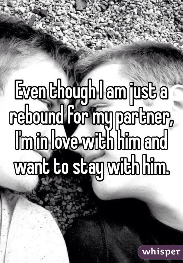 Even though I am just a rebound for my partner, I'm in love with him and want to stay with him.