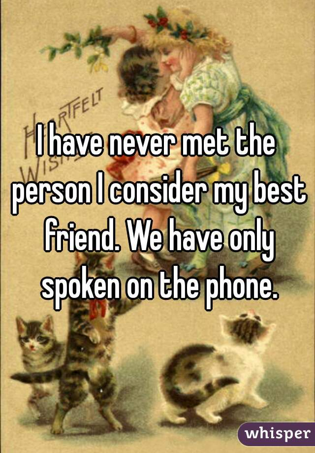I have never met the person I consider my best friend. We have only spoken on the phone.
