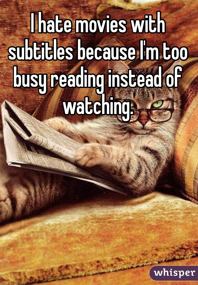 I hate movies with subtitles because I'm too busy reading instead of watching.