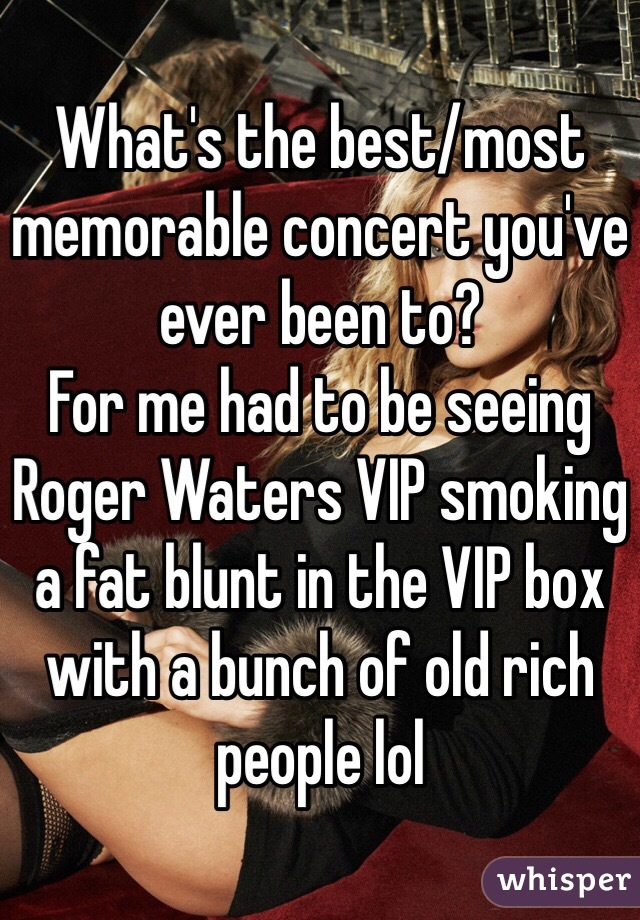 What's the best/most memorable concert you've ever been to? For me had to be seeing Roger Waters VIP smoking a fat blunt in the VIP box with a bunch of old rich people lol