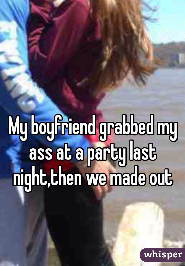 My boyfriend grabbed my ass at a party last night,then we made out