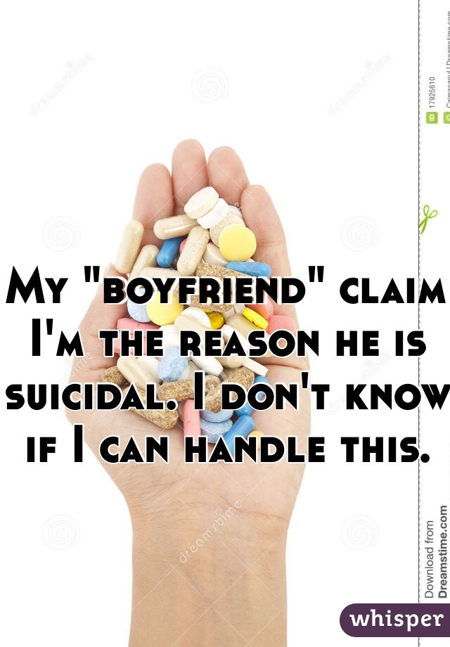 """My """"boyfriend"""" claim I'm the reason he is suicidal. I don't know if I can handle this."""