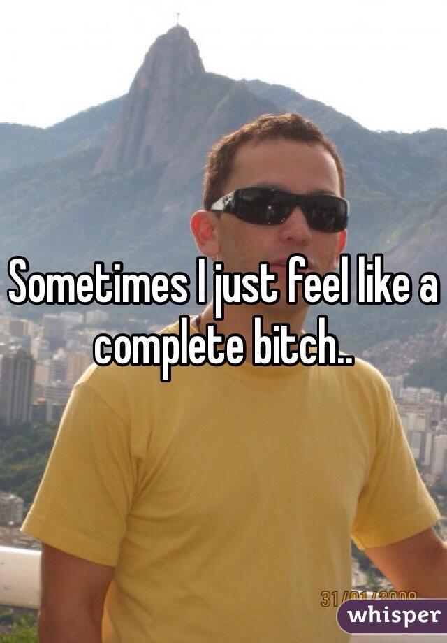Sometimes I just feel like a complete bitch..