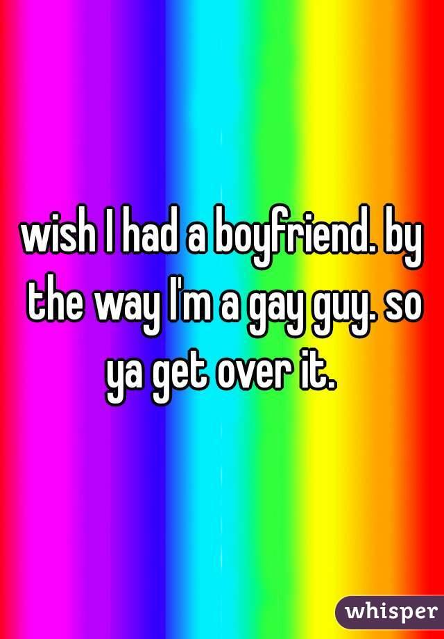 wish I had a boyfriend. by the way I'm a gay guy. so ya get over it.