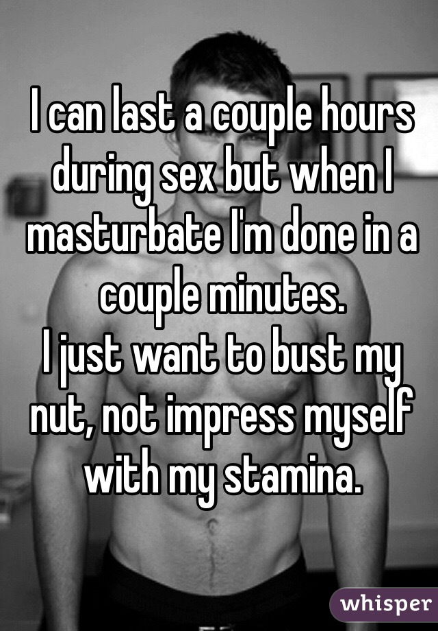 I can last a couple hours during sex but when I masturbate I'm done in a couple minutes.  I just want to bust my nut, not impress myself with my stamina.