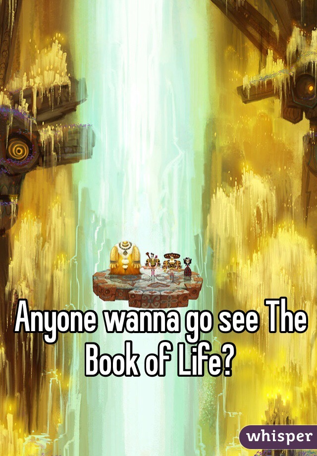 Anyone wanna go see The Book of Life?