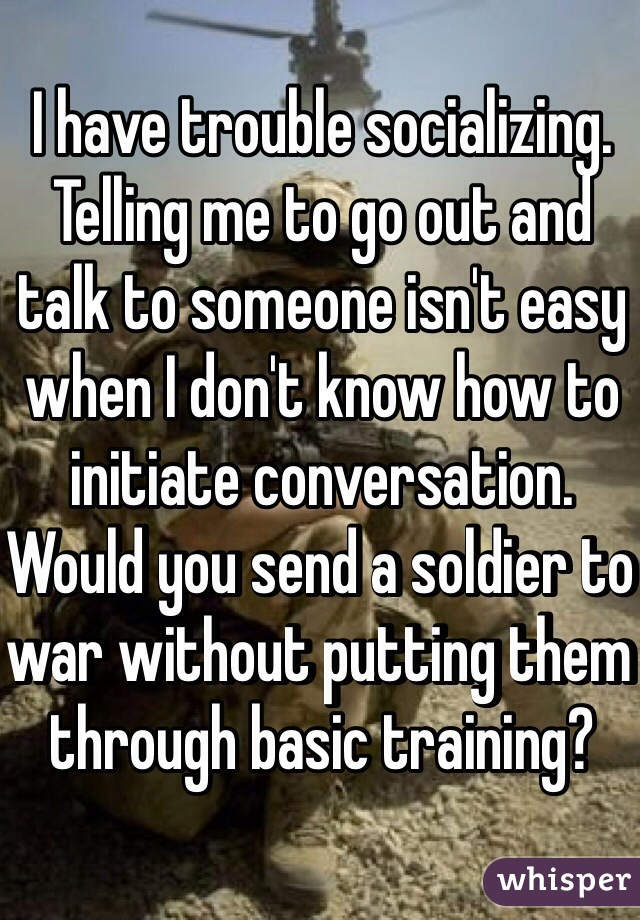 I have trouble socializing. Telling me to go out and talk to someone isn't easy when I don't know how to initiate conversation. Would you send a soldier to war without putting them through basic training?