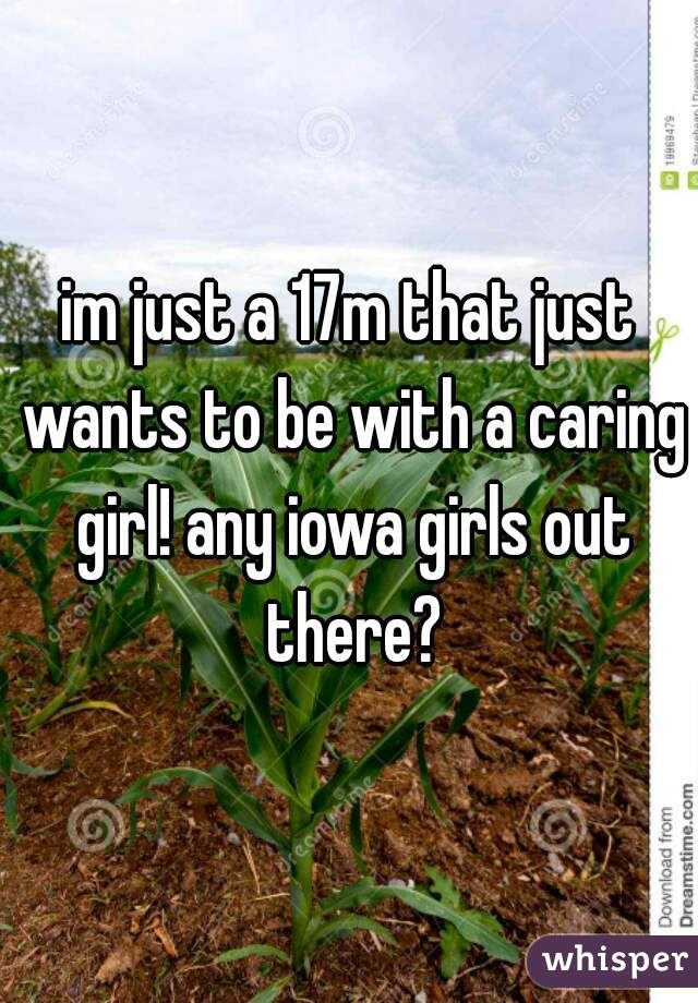 im just a 17m that just wants to be with a caring girl! any iowa girls out there?