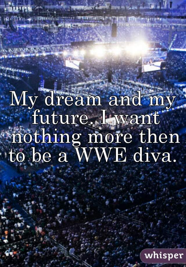 My dream and my future. I want nothing more then to be a WWE diva.