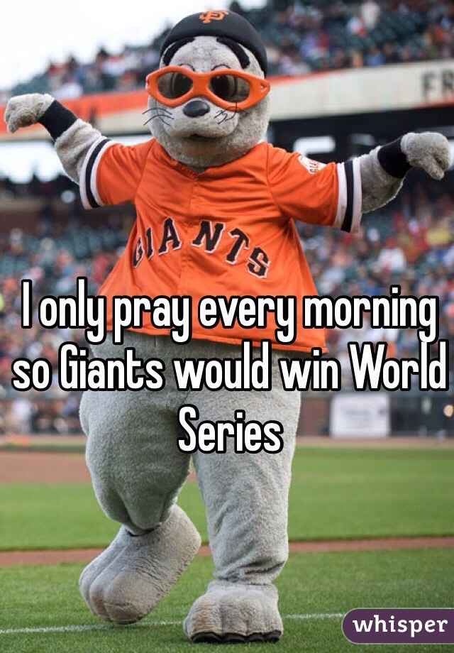 I only pray every morning so Giants would win World Series