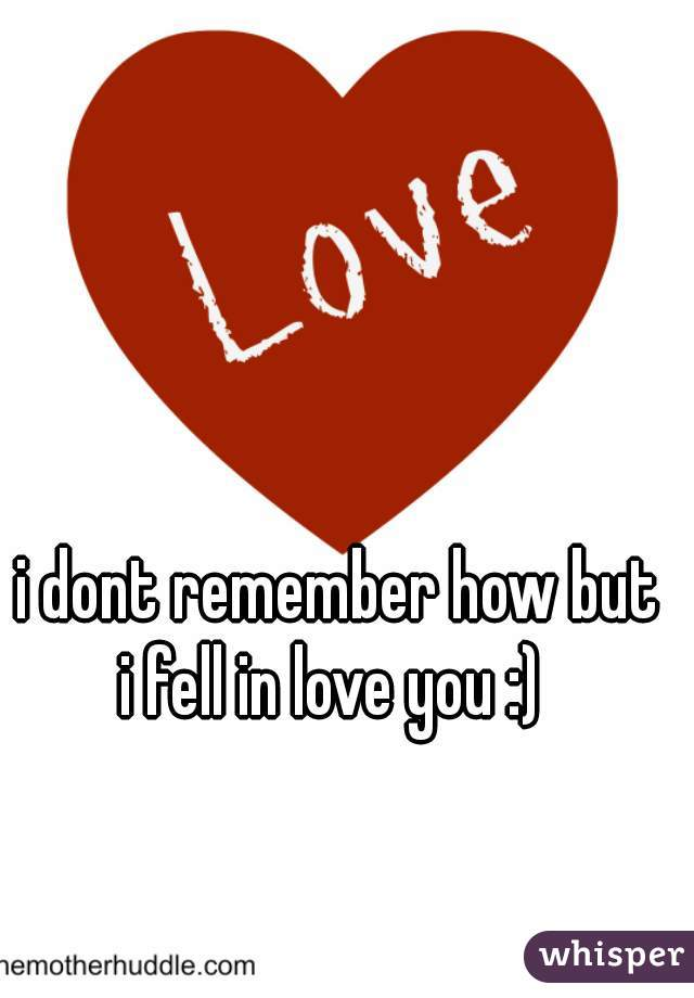 i dont remember how but  i fell in love you :)