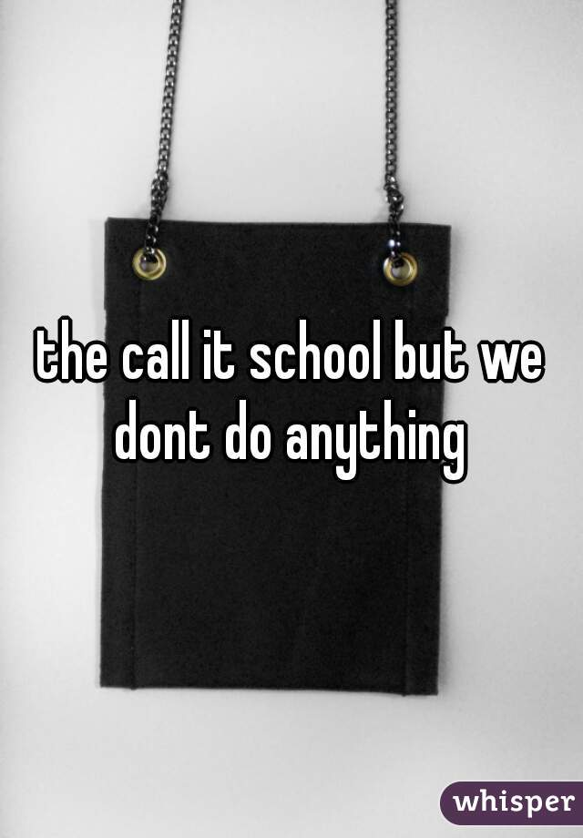 the call it school but we dont do anything