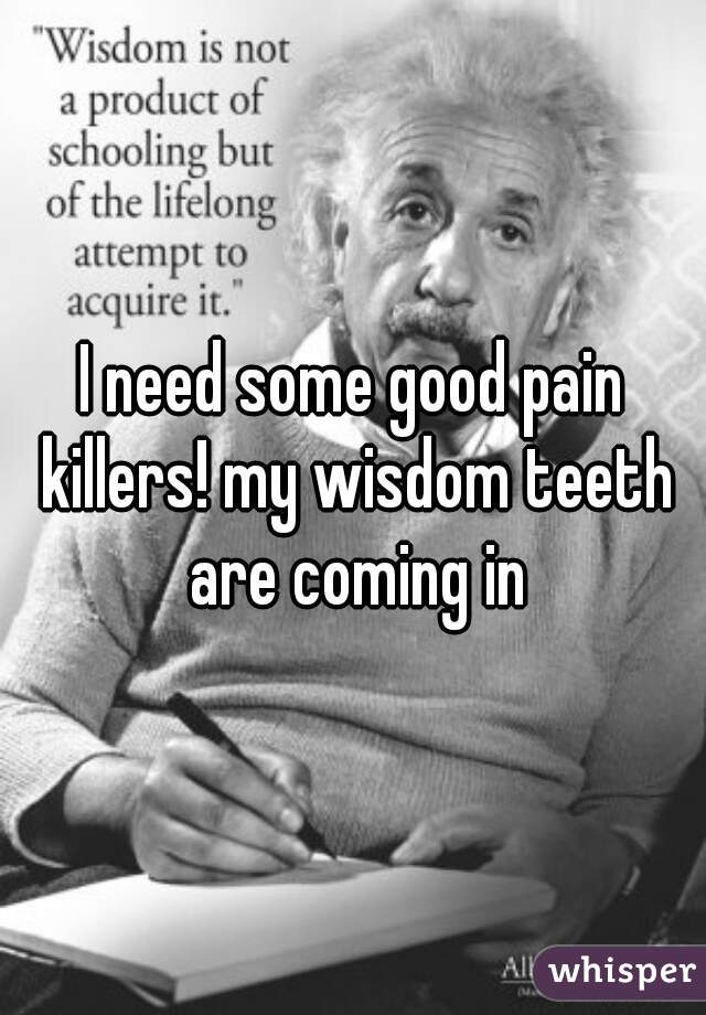 I need some good pain killers! my wisdom teeth are coming in