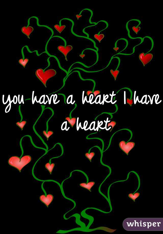 you have a heart I have a heart