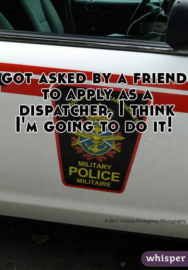 got asked by a friend to apply as a dispatcher, I think I'm going to do it!