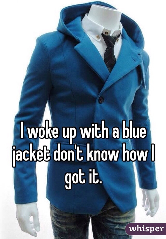 I woke up with a blue jacket don't know how I got it.