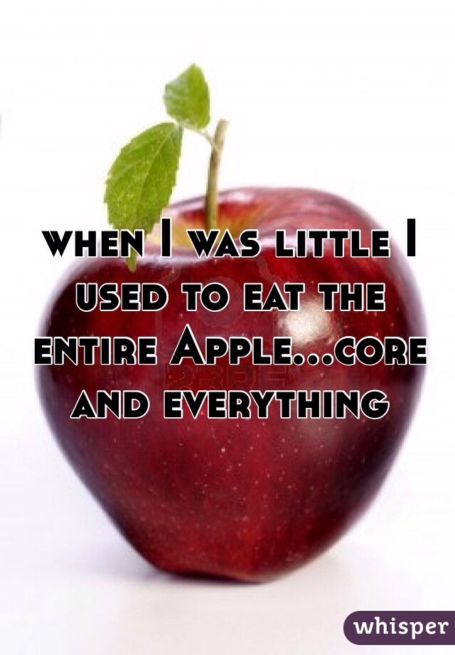 when I was little I used to eat the entire Apple...core and everything
