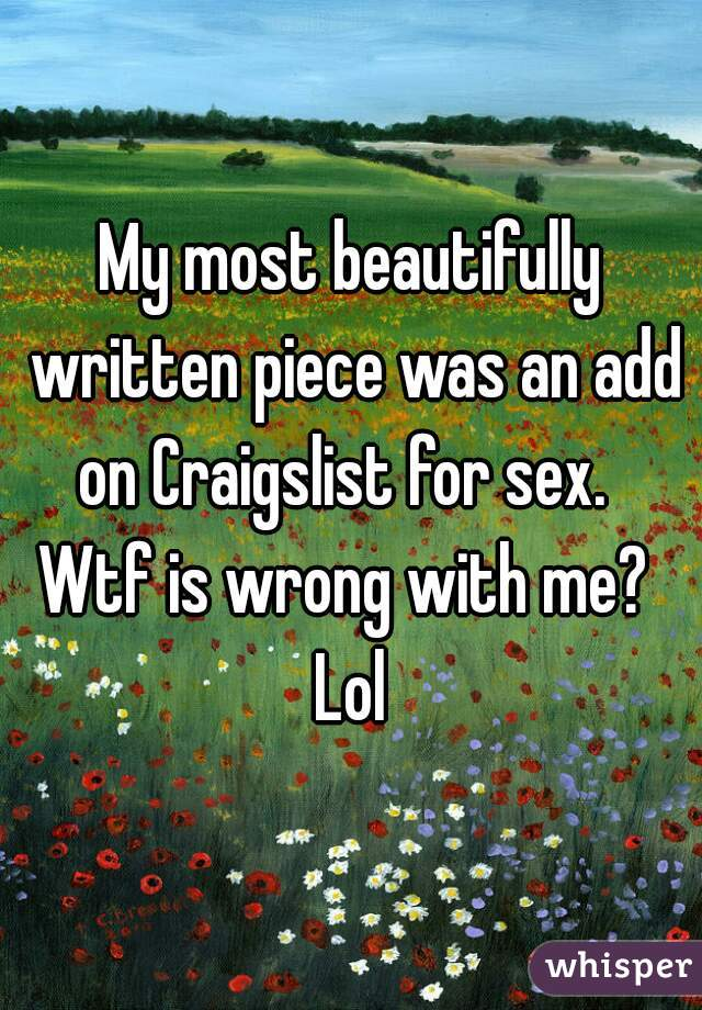 My most beautifully written piece was an add on Craigslist for sex.    Wtf is wrong with me?  Lol