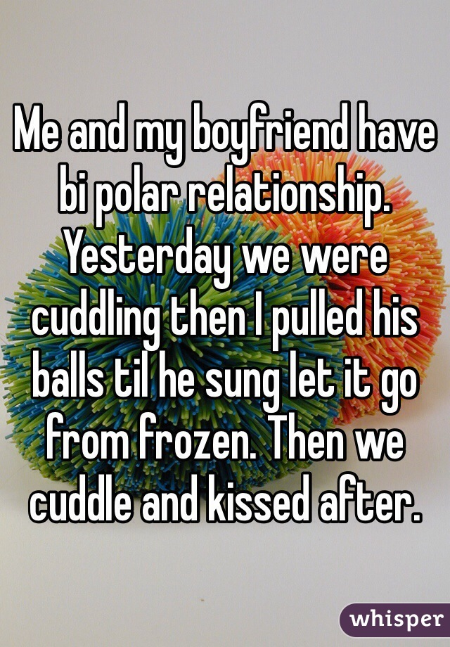 Me and my boyfriend have bi polar relationship. Yesterday we were cuddling then I pulled his balls til he sung let it go from frozen. Then we cuddle and kissed after.