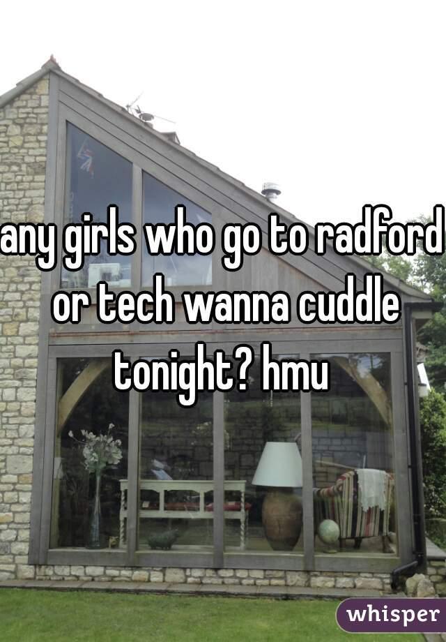 any girls who go to radford or tech wanna cuddle tonight? hmu
