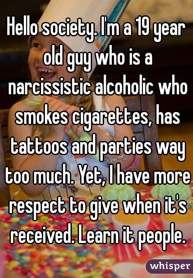 Hello society. I'm a 19 year old guy who is a narcissistic alcoholic who smokes cigarettes, has tattoos and parties way too much. Yet, I have more respect to give when it's received. Learn it people.