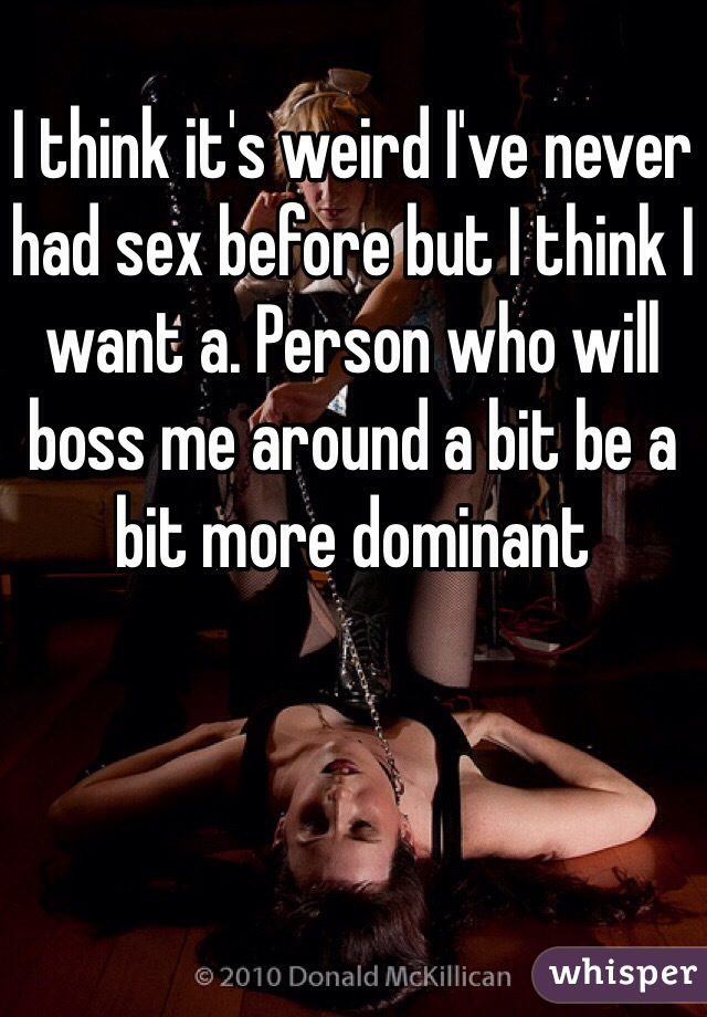I think it's weird I've never had sex before but I think I want a. Person who will boss me around a bit be a bit more dominant