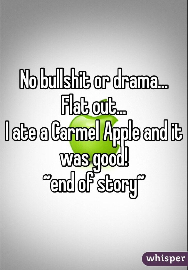 No bullshit or drama... Flat out... I ate a Carmel Apple and it was good!  ~end of story~