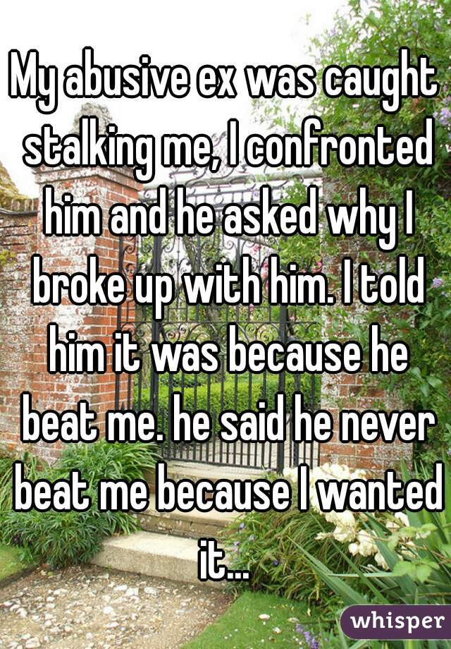 My abusive ex was caught stalking me, I confronted him and he asked why I broke up with him. I told him it was because he beat me. he said he never beat me because I wanted it...