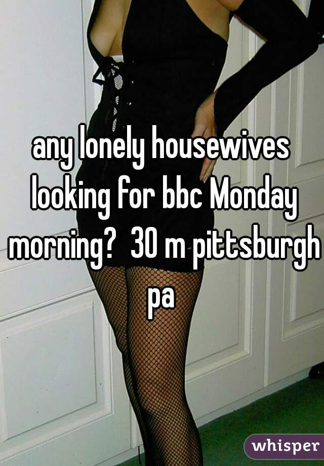 any lonely housewives looking for bbc Monday morning?  30 m pittsburgh pa