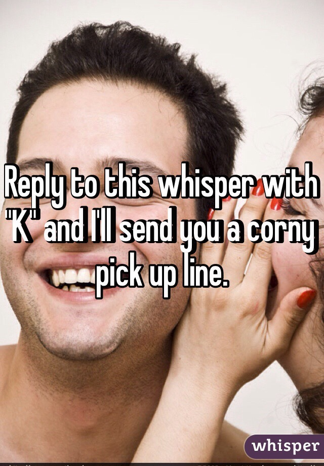 """Reply to this whisper with """"K"""" and I'll send you a corny pick up line."""