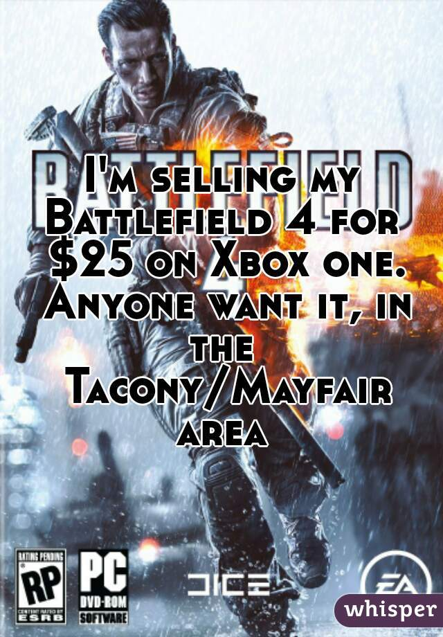 I'm selling my Battlefield 4 for  $25 on Xbox one. Anyone want it, in the  Tacony/Mayfair area