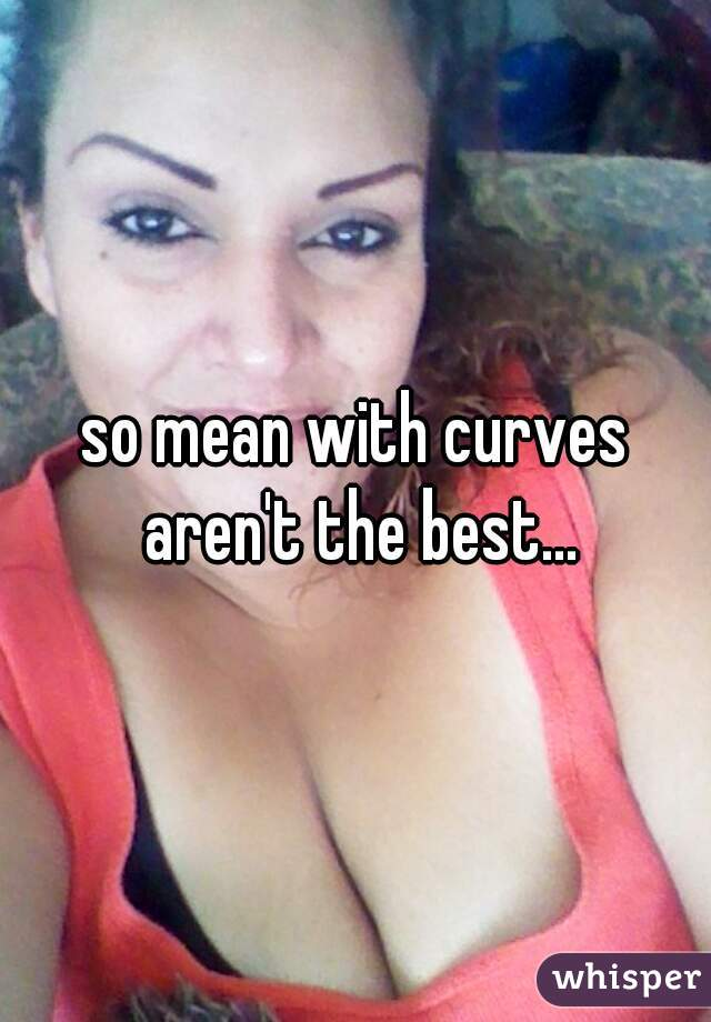 so mean with curves aren't the best...