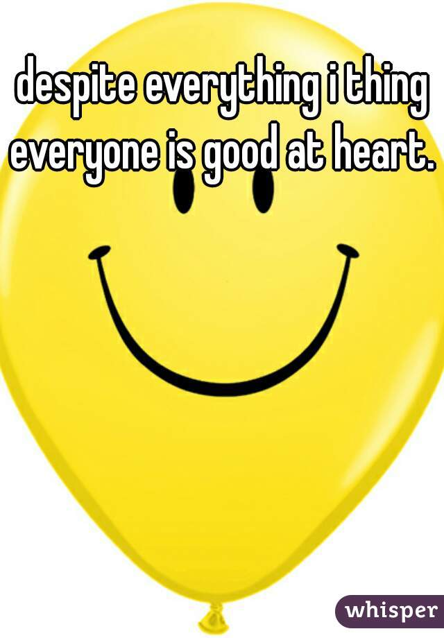 despite everything i thing everyone is good at heart.