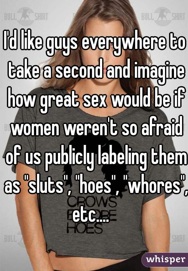 """I'd like guys everywhere to take a second and imagine how great sex would be if women weren't so afraid of us publicly labeling them as """"sluts"""", """"hoes"""", """"whores"""", etc...."""
