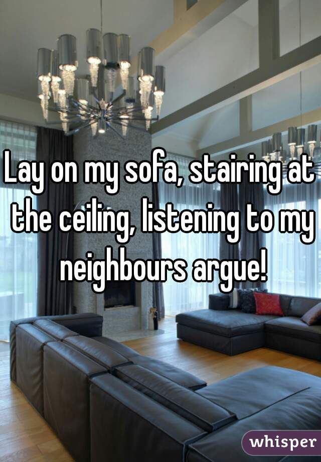 Lay on my sofa, stairing at the ceiling, listening to my neighbours argue!