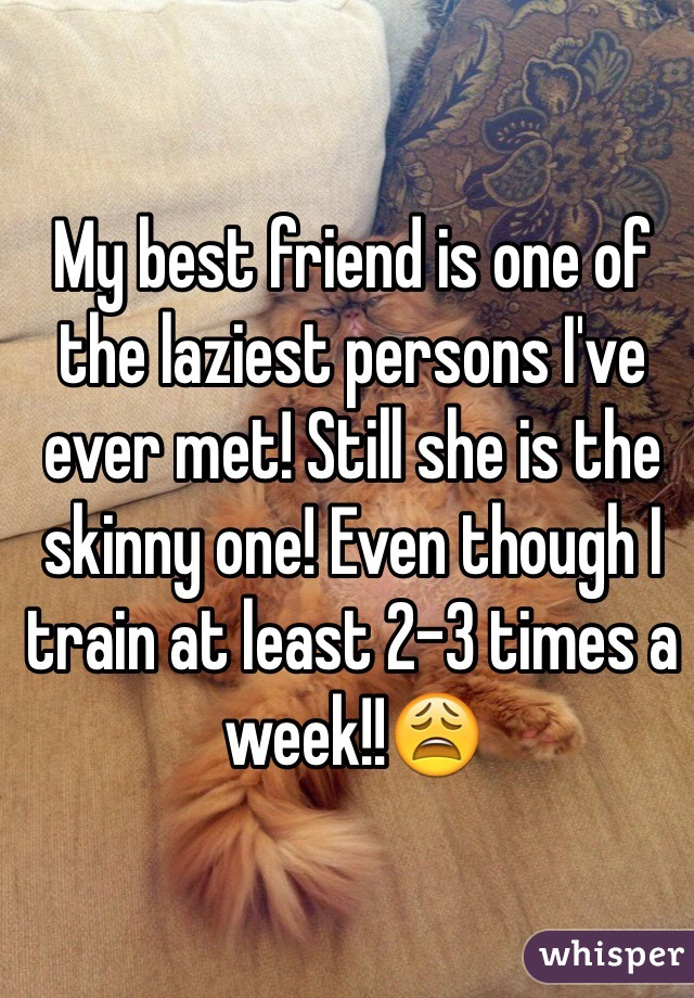 My best friend is one of the laziest persons I've ever met! Still she is the skinny one! Even though I train at least 2-3 times a week!!😩