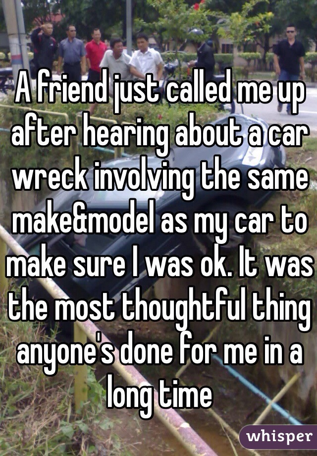 A friend just called me up after hearing about a car wreck involving the same make&model as my car to make sure I was ok. It was the most thoughtful thing anyone's done for me in a long time