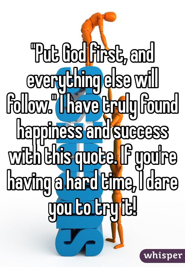 """""""Put God first, and everything else will follow."""" I have truly found happiness and success with this quote. If you're having a hard time, I dare you to try it!"""