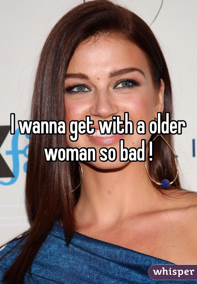 I wanna get with a older woman so bad !
