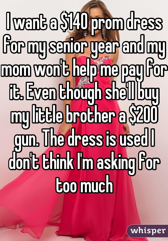 I want a $140 prom dress for my senior year and my mom won't help me pay for it. Even though she'll buy my little brother a $200 gun. The dress is used I don't think I'm asking for too much