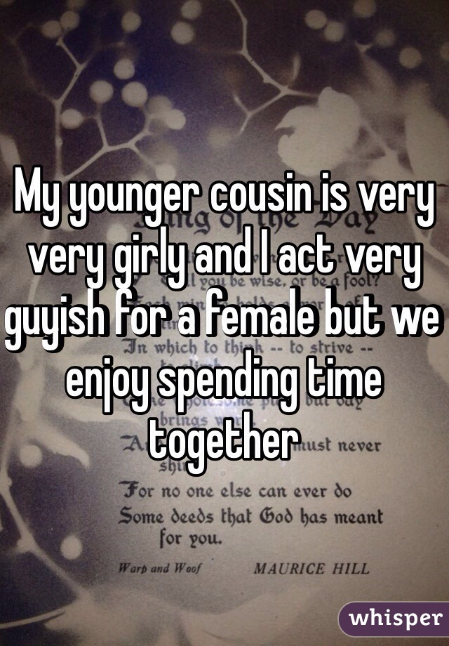 My younger cousin is very very girly and I act very guyish for a female but we enjoy spending time together