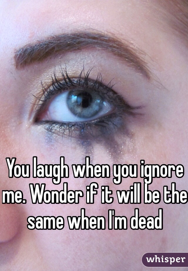 You laugh when you ignore me. Wonder if it will be the same when I'm dead