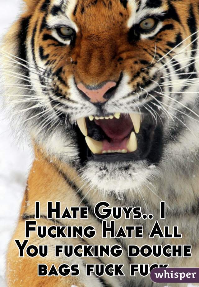 I Hate Guys.. I Fucking Hate All You fucking douche bags fuck fuck
