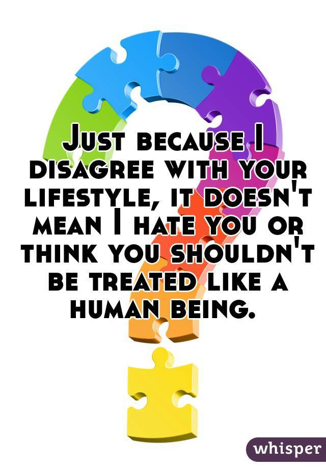 Just because I disagree with your lifestyle, it doesn't mean I hate you or think you shouldn't be treated like a human being.