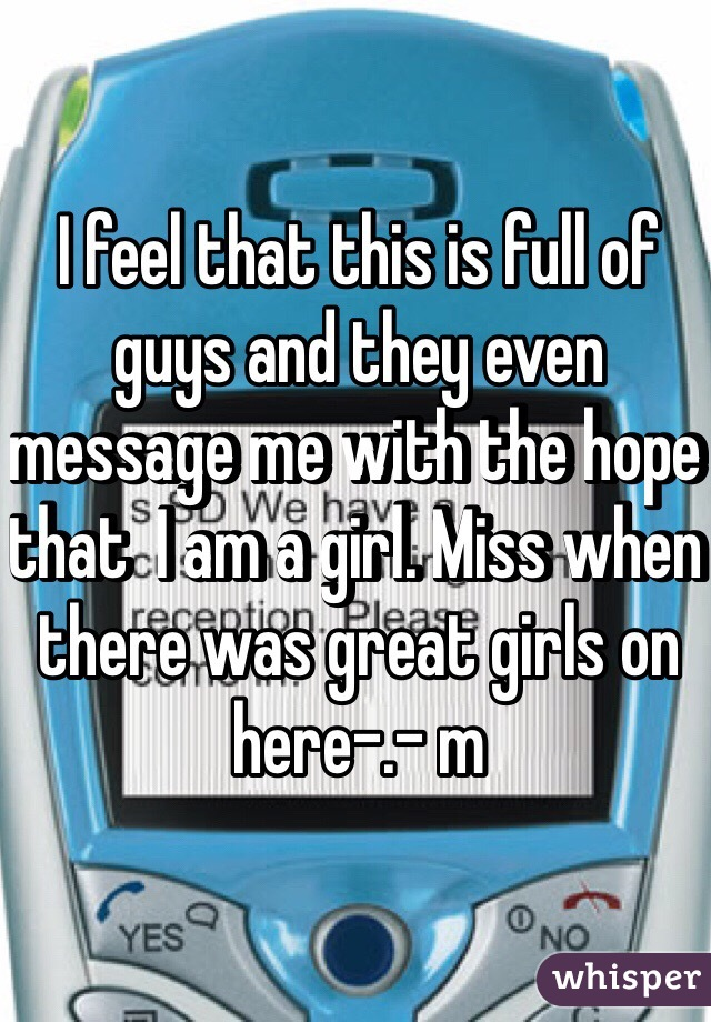 I feel that this is full of guys and they even message me with the hope that  I am a girl. Miss when there was great girls on here-.- m