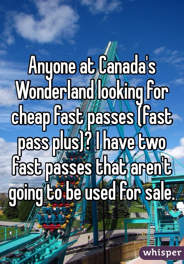 Anyone at Canada's Wonderland looking for cheap fast passes (fast pass plus)? I have two fast passes that aren't going to be used for sale.