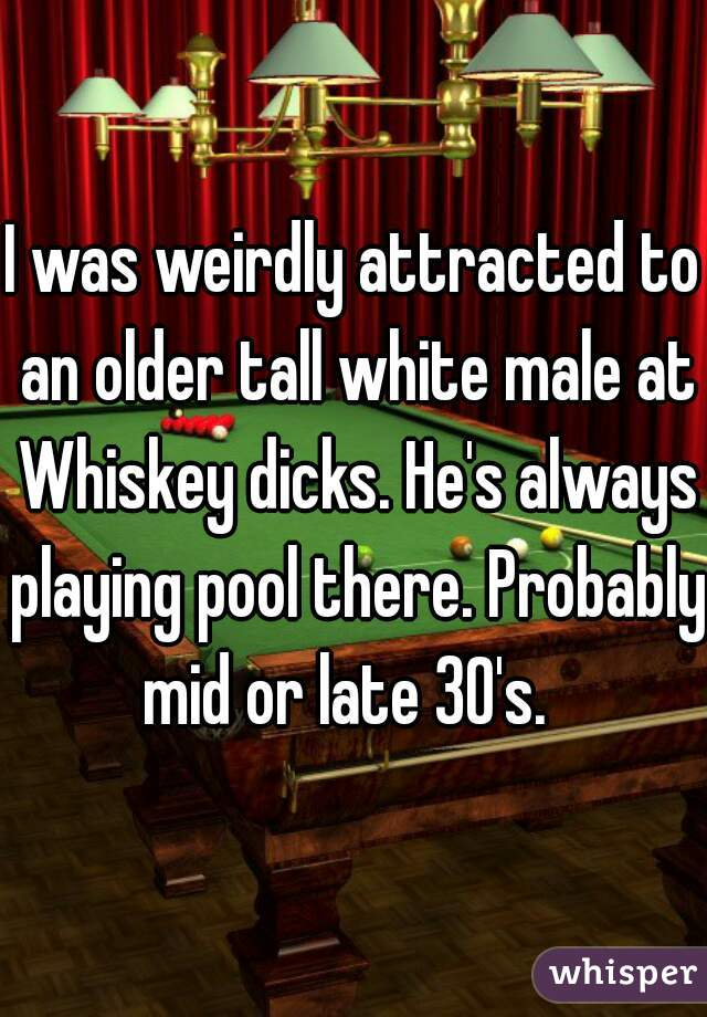 I was weirdly attracted to an older tall white male at Whiskey dicks. He's always playing pool there. Probably  mid or late 30's.
