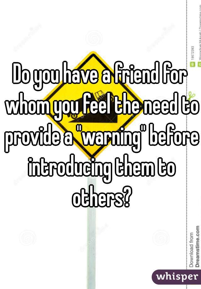 """Do you have a friend for whom you feel the need to provide a """"warning"""" before introducing them to others?"""