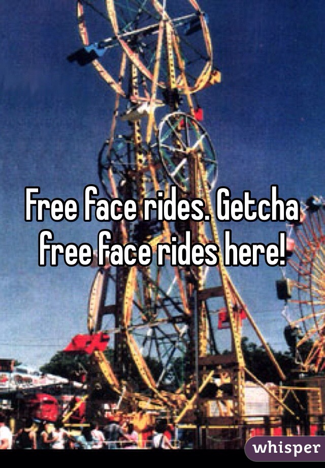 Free face rides. Getcha free face rides here!